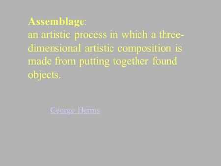 Assemblage: an artistic process in which a three- dimensional artistic composition is made from putting together found objects. George Herms.