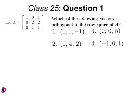 Class 25: Question 1 Which of the following vectors is orthogonal to the row space of A?