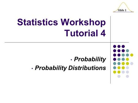 Slide 1 Statistics Workshop Tutorial 4 Probability Probability Distributions.