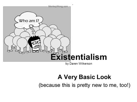 Existentialism by Daren Wilkerson A Very Basic Look (because this is pretty new to me, too!)