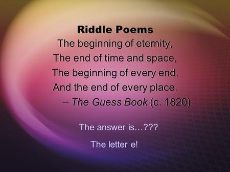 Riddle Poems The beginning of eternity, The end of time and space, The beginning of every end, And the end of every place. – The Guess Book (c. 1820) The.