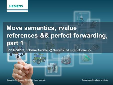 Unrestricted © Siemens AG 2014 All rights reserved.Smarter decisions, better products. Move semantics, rvalue references && perfect forwarding, part 1.