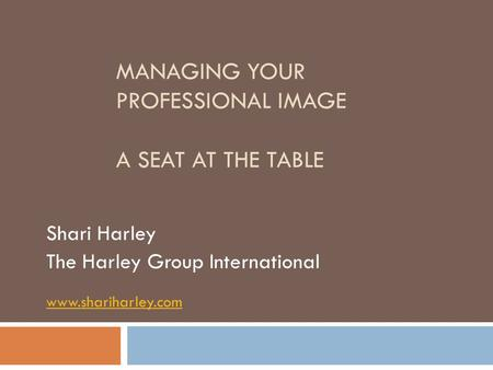 MANAGING YOUR PROFESSIONAL IMAGE A SEAT AT THE TABLE Shari Harley The Harley Group International www.shariharley.com.
