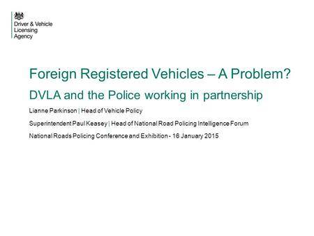Foreign Registered Vehicles – A Problem? DVLA and the Police working in partnership Lianne Parkinson | Head of Vehicle Policy Superintendent Paul Keasey.