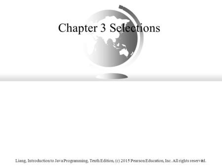 Chapter 3 Selections Liang, Introduction to Java Programming, Tenth Edition, (c) 2015 Pearson Education, Inc. All rights reserved. 1.