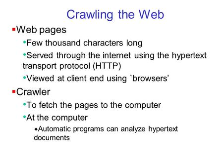 Crawling the Web  Web pages Few thousand characters long Served through the internet using the hypertext transport protocol (HTTP) Viewed at client end.