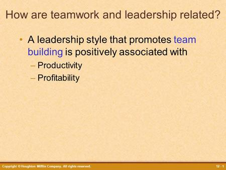 Copyright © Houghton Mifflin Company. All rights reserved.12 - 1 How are teamwork and leadership related? A leadership style that promotes team building.