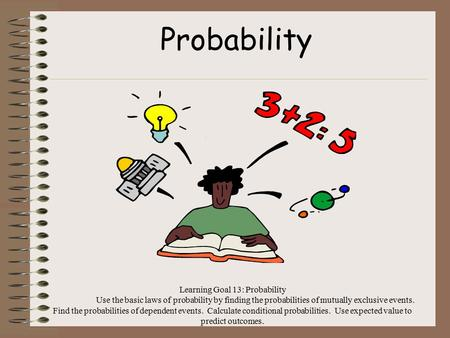 Learning Goal 13: Probability Use the basic laws of probability by finding the probabilities of mutually exclusive events. Find the probabilities of dependent.