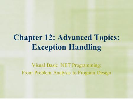 Chapter 12: Advanced Topics: Exception Handling Visual Basic.NET Programming: From Problem Analysis to Program Design.