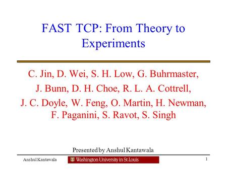 Presented by Anshul Kantawala 1 Anshul Kantawala FAST TCP: From Theory to Experiments C. Jin, D. Wei, S. H. Low, G. Buhrmaster, J. Bunn, D. H. Choe, R.