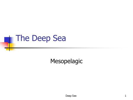Deep Sea1 The Deep Sea Mesopelagic. Deep Sea2 Division of the Deep Sea Mesopelagic Effective light penetration - 1,000 m. Bathypelagic 1,000 - 4,000 m.