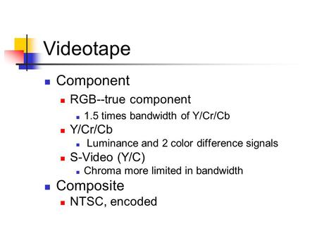 Videotape Component RGB--true component 1.5 times bandwidth of Y/Cr/Cb Y/Cr/Cb Luminance and 2 color difference signals S-Video (Y/C) Chroma more limited.
