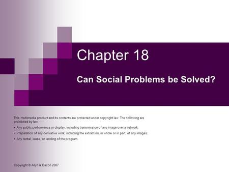 Copyright © Allyn & Bacon 2007 Chapter 18 Can Social Problems be Solved? This multimedia product and its contents are protected under copyright law. The.