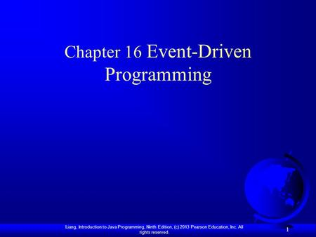 Liang, Introduction to Java Programming, Ninth Edition, (c) 2013 Pearson Education, Inc. All rights reserved. 1 Chapter 16 Event-Driven Programming.