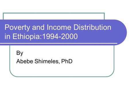 Poverty and Income Distribution in Ethiopia:1994-2000 By Abebe Shimeles, PhD.