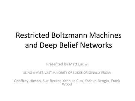 Restricted Boltzmann Machines and Deep Belief Networks Presented by Matt Luciw USING A VAST, VAST MAJORITY OF SLIDES ORIGINALLY FROM: Geoffrey Hinton,