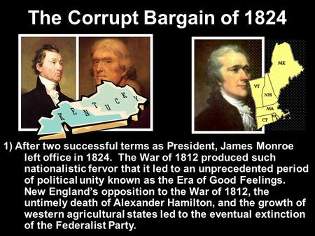 The Corrupt Bargain of 1824 1) After two successful terms as President, James Monroe left office in 1824. The War of 1812 produced such nationalistic.