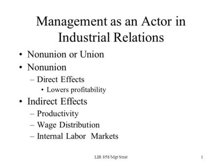 LIR 858/Mgt Strat1 Management as an Actor in Industrial Relations Nonunion or Union Nonunion –Direct Effects Lowers profitability Indirect Effects –Productivity.
