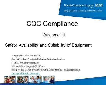 CQC Compliance Presented By: Alex Zarneh (Dr.) Head of Medical Physics & Radiation Protection Services Medical Physics Department Mid Yorkshire Hospitals.