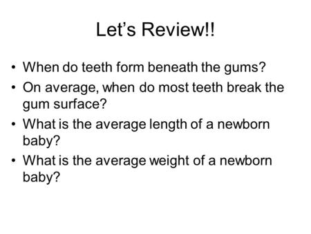Let's Review!! When do teeth form beneath the gums?