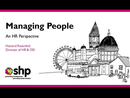 Managing People An HR Perspective Howard Rosenthal Director of HR & OD.