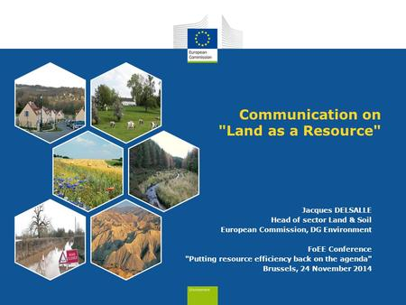Communication on Land as a Resource Jacques DELSALLE Head of sector Land & Soil European Commission, DG Environment FoEE Conference Putting resource.