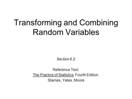 Transforming and Combining Random Variables Section 6.2 Reference Text: The Practice of Statistics, Fourth Edition. Starnes, Yates, Moore.