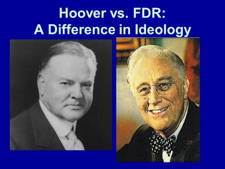 "Hoover vs. FDR: A Difference in Ideology. Herbert Hoover's ideology Economics Laissez-faire approach Economy works itself out ""rugged individualism"" Government."