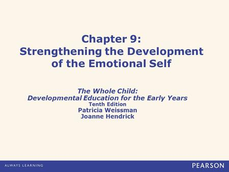 Chapter 9: Strengthening the Development of the Emotional Self The Whole Child: Developmental Education for the Early Years Tenth Edition Patricia Weissman.