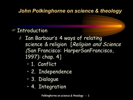 Polkinghorne on science & theology - 1 John Polkinghorne on science & theology FIntroduction GIan Barbour's 4 ways of relating science & religion [Religion.