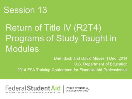 Dan Klock and David Musser | Dec. 2014 U.S. Department of Education 2014 FSA Training Conference for Financial Aid Professionals Return of Title IV (R2T4)