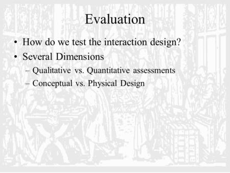 Evaluation How do we test the interaction design? Several Dimensions –Qualitative vs. Quantitative assessments –Conceptual vs. Physical Design.
