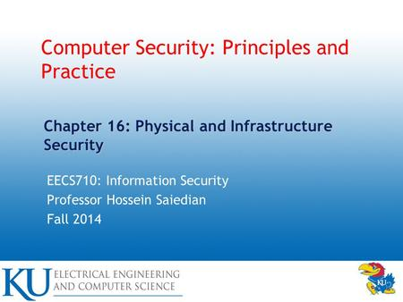 Computer Security: Principles and Practice EECS710: Information Security Professor Hossein Saiedian Fall 2014 Chapter 16: Physical and Infrastructure Security.