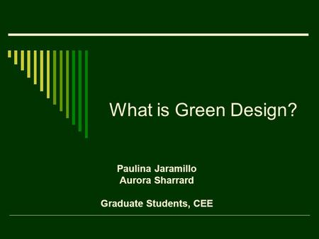 What is Green Design? Paulina Jaramillo Aurora Sharrard Graduate Students, CEE.