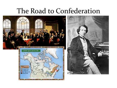 The Road to Confederation. 1850 – 1867: On the Road to Confederation Once responsible government had been won, there were a number of issues still affecting.