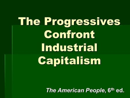 The Progressives Confront Industrial Capitalism The American People, 6 th ed.