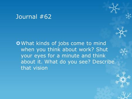 Journal #62  What kinds of jobs come to mind when you think about work? Shut your eyes for a minute and think about it. What do you see? Describe that.