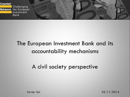 The European Investment Bank and its accountability mechanisms A civil society perspective Xavier Sol 05/11/2014.
