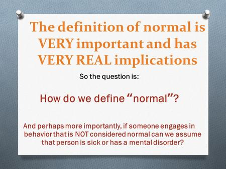 "The definition of normal is VERY important and has VERY REAL implications So the question is: How do we define ""normal""? And perhaps more importantly,"
