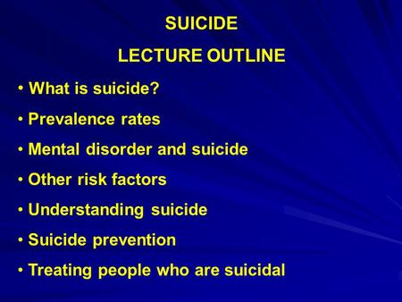 SUICIDE LECTURE OUTLINE What is suicide? Prevalence rates Mental disorder and suicide Other risk factors Understanding suicide Suicide prevention Treating.
