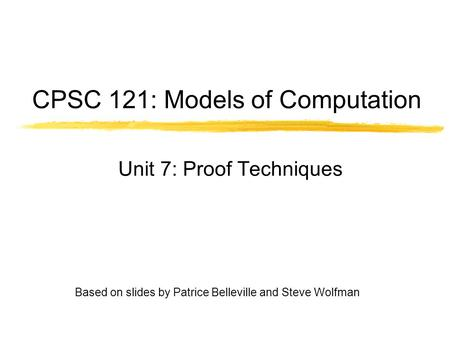 CPSC 121: Models of Computation Unit 7: Proof Techniques Based on slides by Patrice Belleville <strong>and</strong> Steve Wolfman.