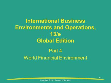 Copyright © 2011 Pearson Education 9-1 International Business Environments and Operations, 13/e Global Edition Part 4 World Financial Environment.