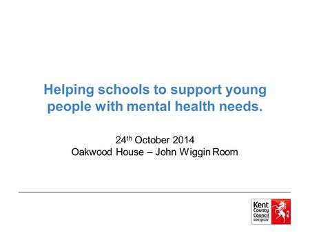 Helping schools to support young people with mental health needs. 24 th October 2014 Oakwood House – John Wiggin Room.