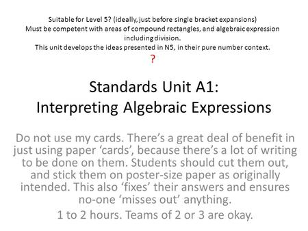 Standards Unit A1: Interpreting Algebraic Expressions Do not use my cards. There's a great deal of benefit in just using paper 'cards', because there's.