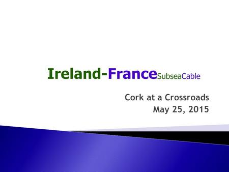 Cork at a Crossroads May 25, 2015.  Ireland-France Subsea Cable Limited incorporated in January 2015 to construct 565 km. repeatered subsea cable (IFC-1)