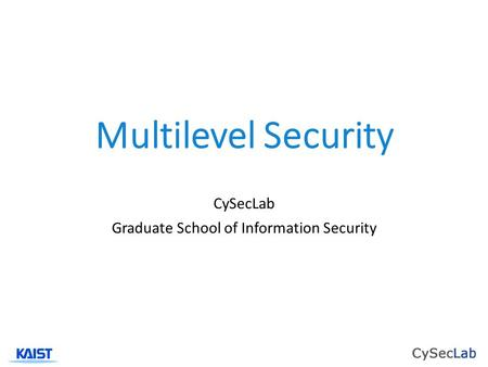 Multilevel Security CySecLab Graduate School of Information Security.