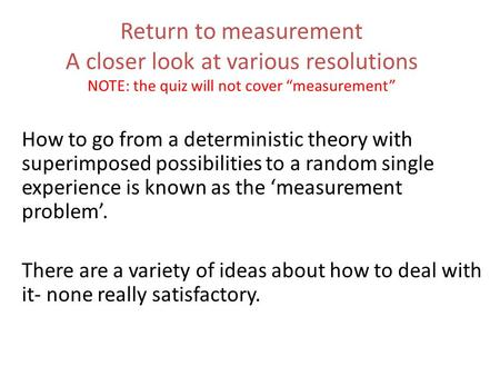 "Return to measurement A closer look at various resolutions NOTE: the quiz will not cover ""measurement"" How to go from a deterministic theory with superimposed."