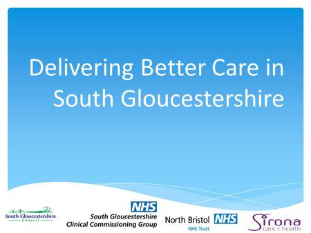 Delivering Better Care in South Gloucestershire.  National policy – a tool to drive joined up working between health and social care  £3.8bn p.a. from.