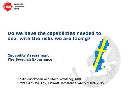 Do we have the capabilities needed to deal with the risks we are facing? Capability Assessment The Swedish Experience Kristin Jacobsson and Maria Wahlberg,