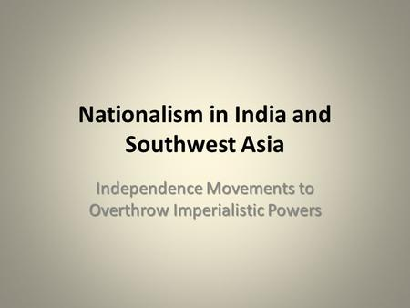 Nationalism in India and Southwest Asia Independence Movements to Overthrow Imperialistic Powers.